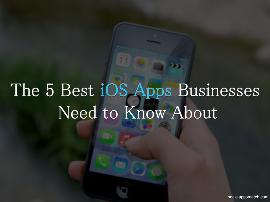 The 5 Best iOS Apps Businesses Need to Know About