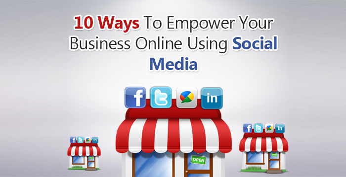 10 Ways To Empower Your Online Business Using Social Media